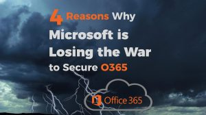 Four Reasons Why Microsoft is Losing the War to Secure O365